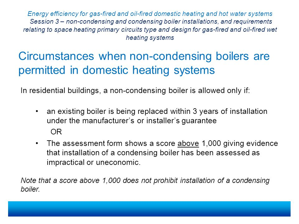 Energy efficiency for gas-fired and oil-fired domestic heating and hot water systems Session 3 – non-condensing and condensing boiler installations, and requirements relating to space heating primary circuits type and design for gas-fired and oil-fired wet heating systems Possible difficulties with condensing boilers There are a number of possible difficulties with installing condensing instead of non-condensing boilers.