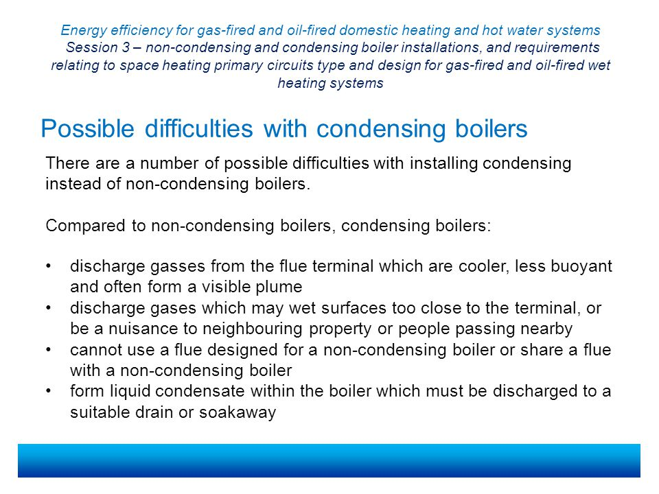 Energy efficiency for gas-fired and oil-fired domestic heating and hot water systems Session 3 – non-condensing and condensing boiler installations, and requirements relating to space heating primary circuits type and design for gas-fired and oil-fired wet heating systems Key websites If you are unsure where to look for regulatory information and guidance, try one or more of the following websites: UK government Planning Portal www.planningportal.gov.ukwww.planningportal.gov.uk Building and Engineering Services Association (B&ES) www.b-es.org/b-es- connections/technical/www.b-es.org/b-es- connections/technical/ Energy Saving Trust www.energysavingtrust.org.uk/organisationswww.energysavingtrust.org.uk/organisations Scottish and Northern Ireland Plumbing Employers Federation www.snipef.org/ www.snipef.org/ Welsh Government www.wales.gov.uk/topics/planningwww.wales.gov.uk/topics/planning Chartered Institution of Building Services Engineering www.cibse.orgwww.cibse.org Do not feel you must limit your search to these sites if you have ideas of others worth exploring.
