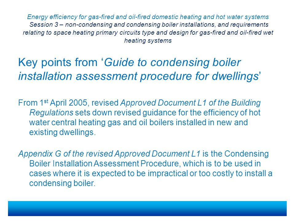 Energy efficiency for gas-fired and oil-fired domestic heating and hot water systems Session 3 – non-condensing and condensing boiler installations, and requirements relating to space heating primary circuits type and design for gas-fired and oil-fired wet heating systems From 1 st April 2005, revised Approved Document L1 of the Building Regulations sets down revised guidance for the efficiency of hot water central heating gas and oil boilers installed in new and existing dwellings.