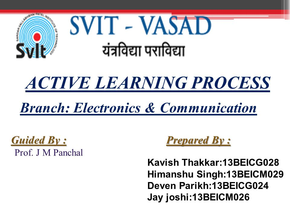 ACTIVE LEARNING PROCESS Prepared By : Kavish Thakkar:13BEICG028 Himanshu Singh:13BEICM029 Deven Parikh:13BEICG024 Jay joshi:13BEICM026 Guided By : Prof.