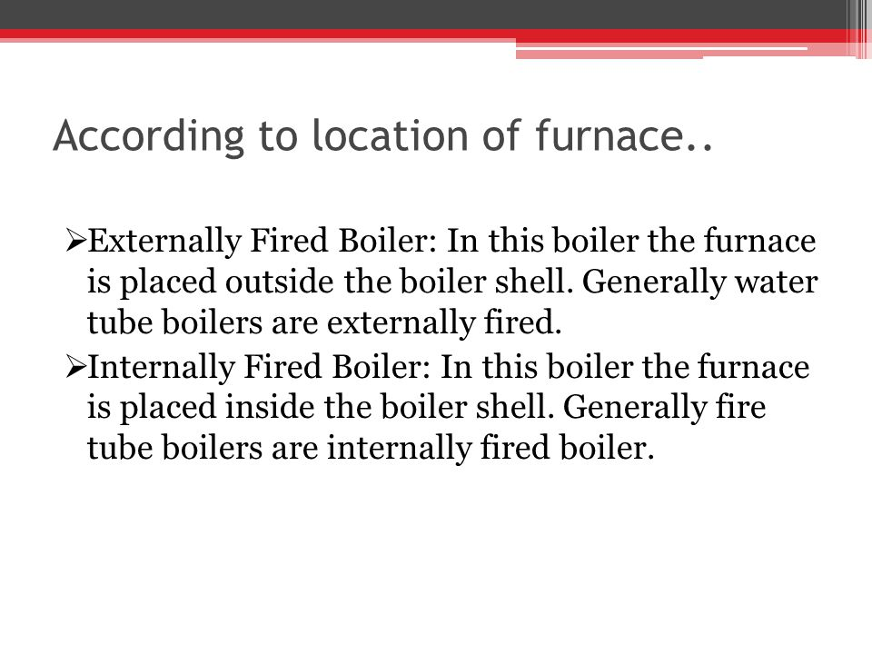 According to location of furnace.. Externally Fired Boiler: In this boiler the furnace is placed outside the boiler shell. Generally water tube boiler