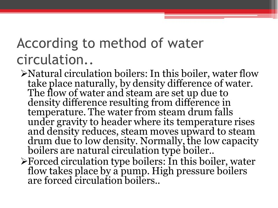 According to method of water circulation.. Natural circulation boilers: In this boiler, water flow take place naturally, by density difference of wate