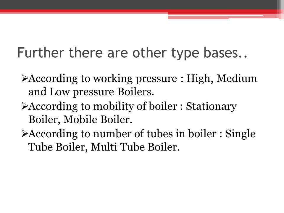 Further there are other type bases.. According to working pressure : High, Medium and Low pressure Boilers. According to mobility of boiler : Stationa
