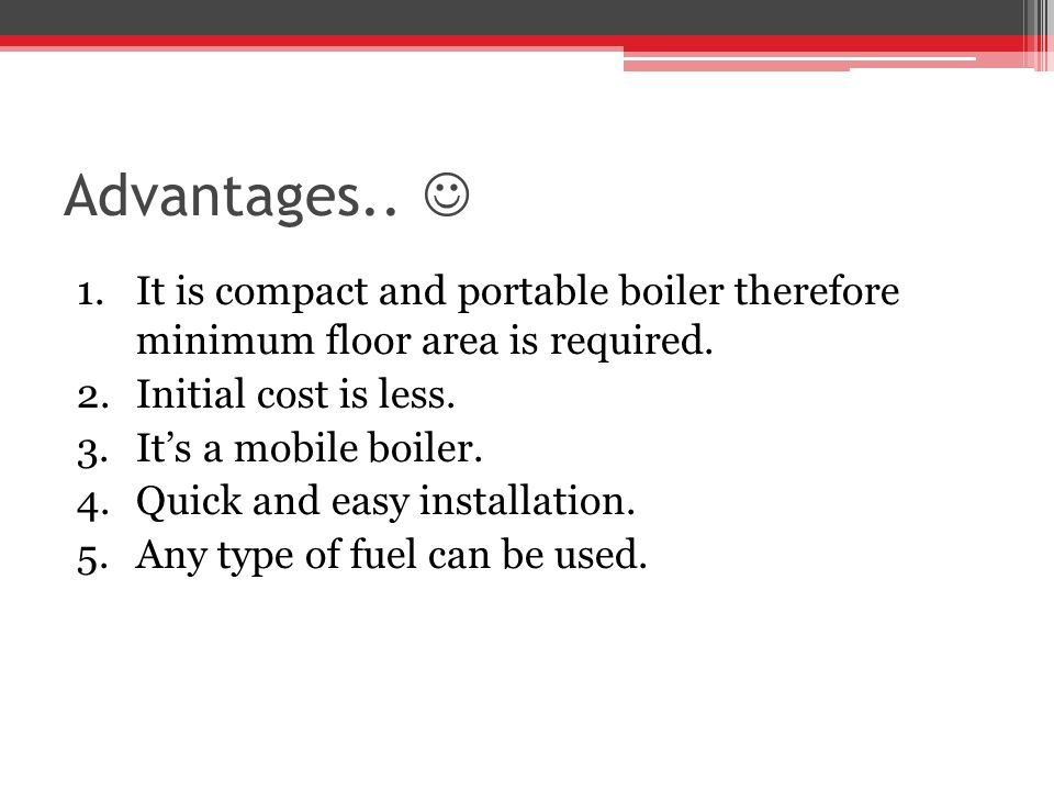 Advantages..1.It is compact and portable boiler therefore minimum floor area is required.