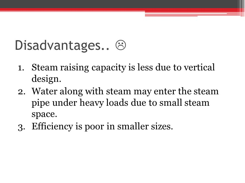 Disadvantages.. 1.Steam raising capacity is less due to vertical design. 2.Water along with steam may enter the steam pipe under heavy loads due to sm