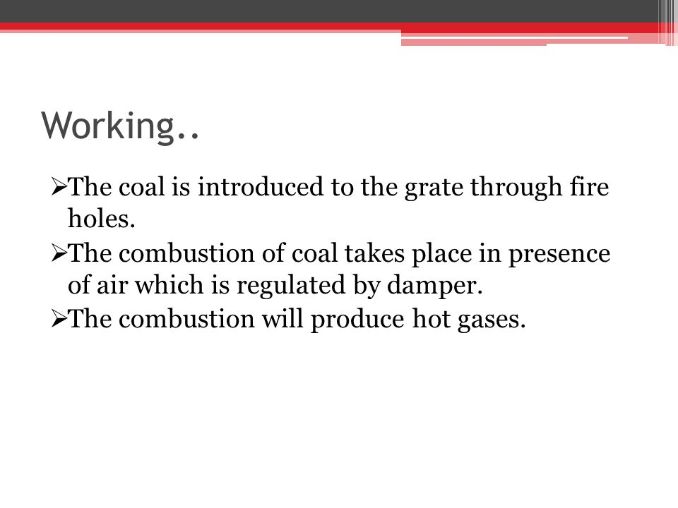 Working.. The coal is introduced to the grate through fire holes. The combustion of coal takes place in presence of air which is regulated by damper.