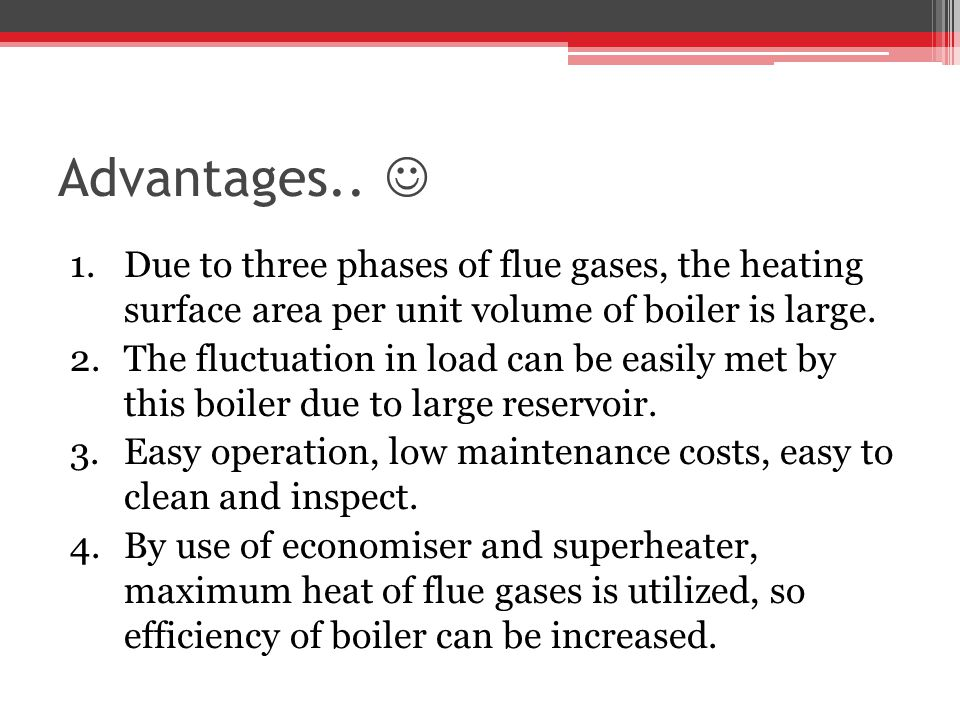 Advantages.. 1.Due to three phases of flue gases, the heating surface area per unit volume of boiler is large. 2.The fluctuation in load can be easily