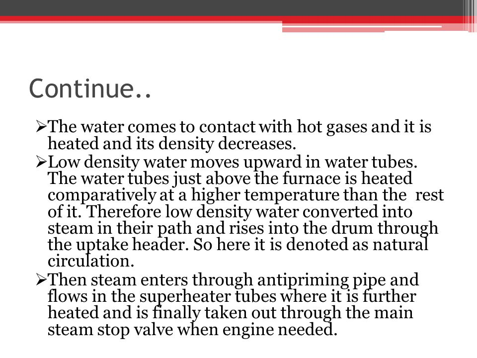 Continue.. The water comes to contact with hot gases and it is heated and its density decreases. Low density water moves upward in water tubes. The wa