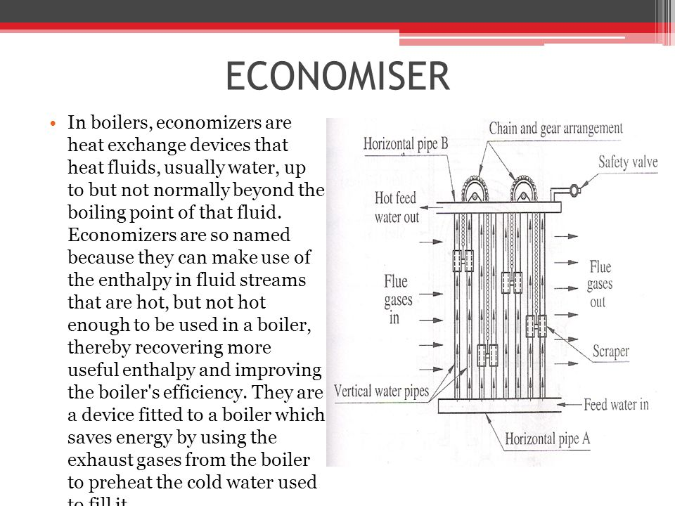 ECONOMISER In boilers, economizers are heat exchange devices that heat fluids, usually water, up to but not normally beyond the boiling point of that fluid.