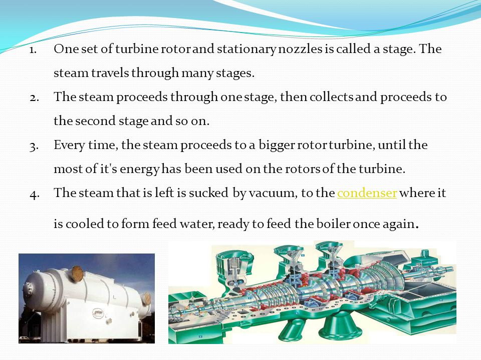 1.One set of turbine rotor and stationary nozzles is called a stage. The steam travels through many stages. 2.The steam proceeds through one stage, th