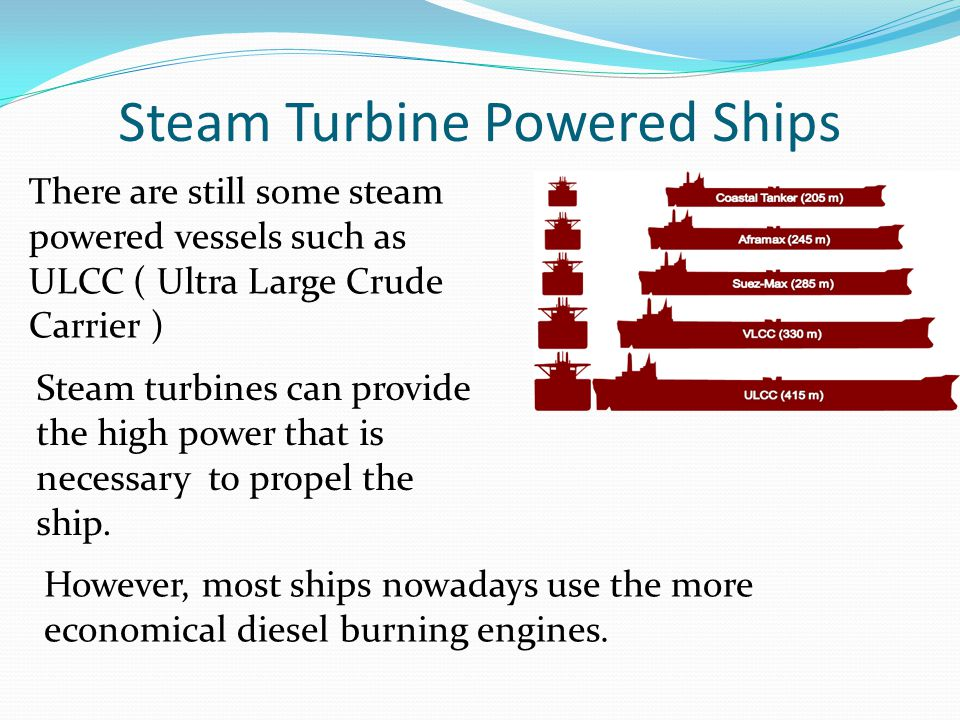Steam Turbine Powered Ships However, most ships nowadays use the more economical diesel burning engines. Steam turbines can provide the high power tha