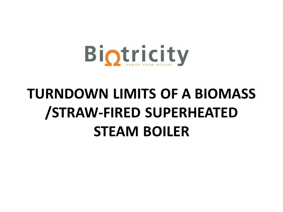 Turndown Limits of a Biomass / Straw-Fired Superheated Steam Boiler operating in Combined Heat & Power Mode Biotricity intend to build a biomass /straw-burning CHP plant at Rhode, Co.