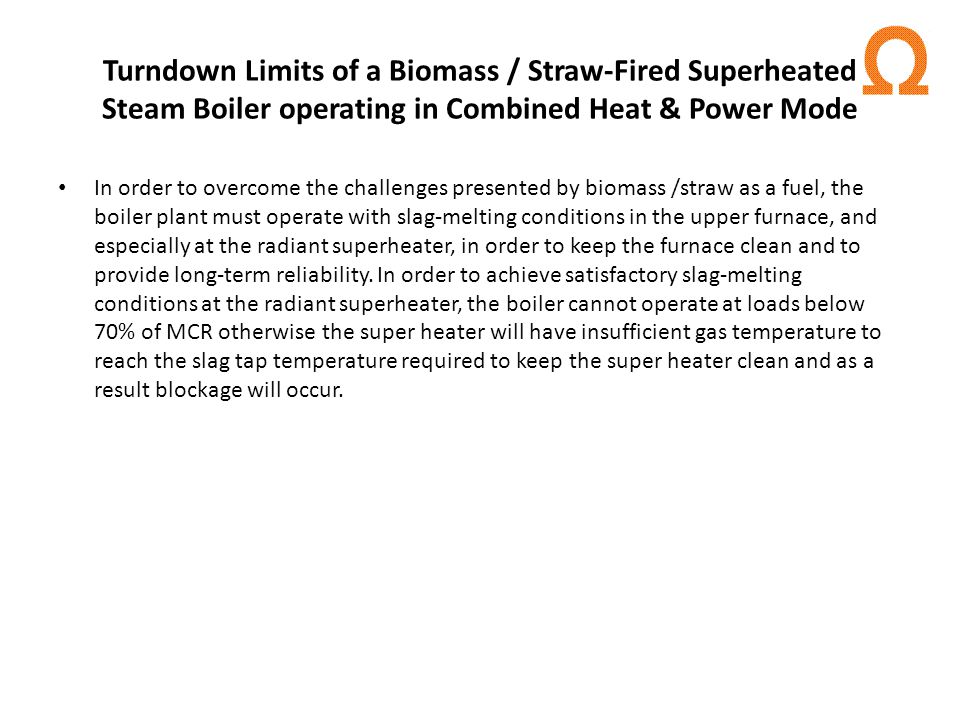 Turndown Limits of a Biomass / Straw-Fired Superheated Steam Boiler operating in Combined Heat & Power Mode In order to overcome the challenges presented by biomass /straw as a fuel, the boiler plant must operate with slag-melting conditions in the upper furnace, and especially at the radiant superheater, in order to keep the furnace clean and to provide long-term reliability.