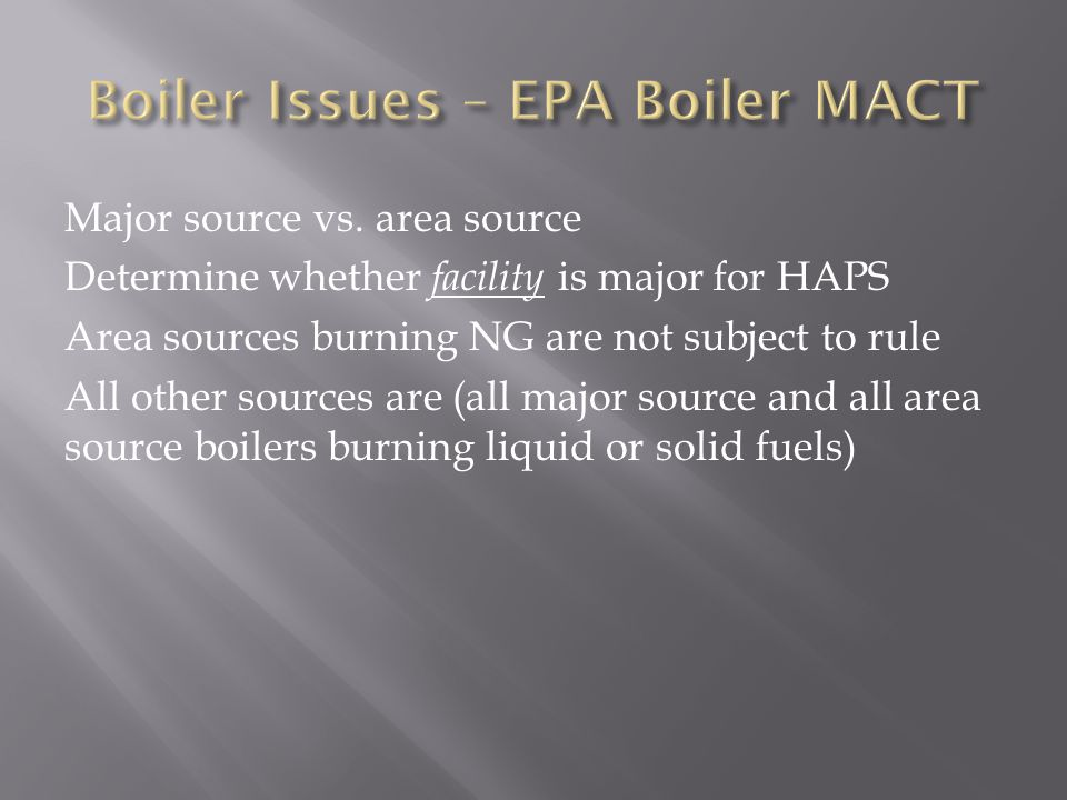 Major source vs. area source Determine whether facility is major for HAPS Area sources burning NG are not subject to rule All other sources are (all m