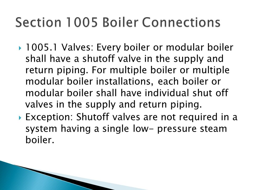 1005.1 Valves: Every boiler or modular boiler shall have a shutoff valve in the supply and return piping.