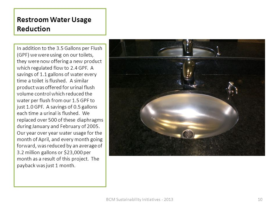 Restroom Water Usage Reduction In addition to the 3.5 Gallons per Flush (GPF) we were using on our toilets, they were now offering a new product which