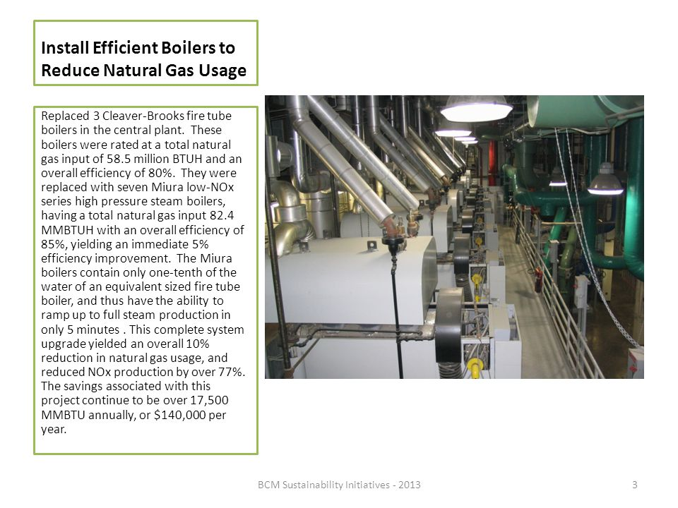 Install Efficient Boilers to Reduce Natural Gas Usage Replaced 3 Cleaver-Brooks fire tube boilers in the central plant. These boilers were rated at a
