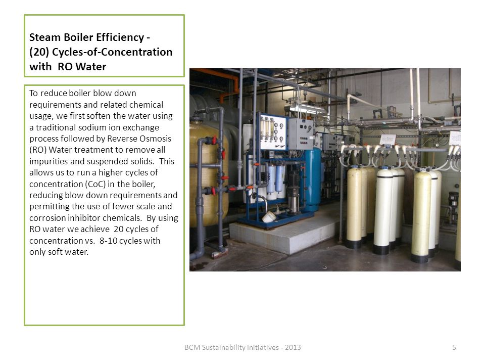 Steam Boiler Efficiency - (20) Cycles-of-Concentration with RO Water To reduce boiler blow down requirements and related chemical usage, we first soft
