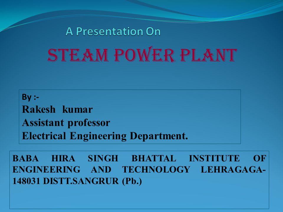 steam power plant BABA HIRA SINGH BHATTAL INSTITUTE OF ENGINEERING AND TECHNOLOGY LEHRAGAGA- 148031 DISTT.SANGRUR (Pb.) By :- Rakesh kumar Assistant p