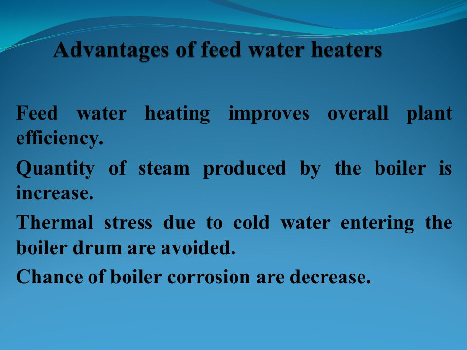 Feed water heating improves overall plant efficiency. Quantity of steam produced by the boiler is increase. Thermal stress due to cold water entering