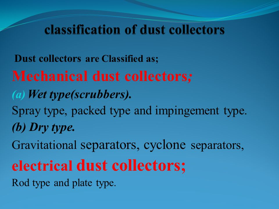 Dust collectors are Classified as; Mechanical dust collectors; (a) Wet type(scrubbers). Spray type, packed type and impingement type. (b) Dry type. Gr