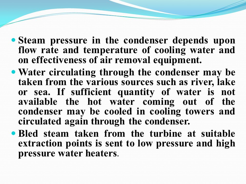 Steam pressure in the condenser depends upon flow rate and temperature of cooling water and on effectiveness of air removal equipment. Water circulati