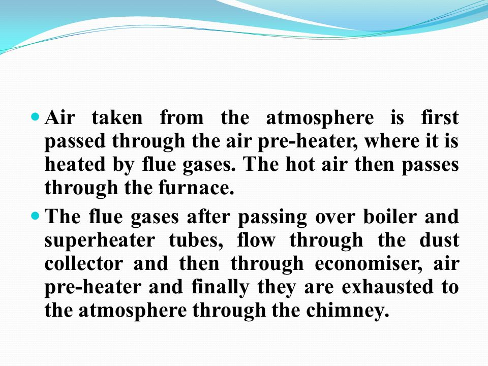 Air taken from the atmosphere is first passed through the air pre-heater, where it is heated by flue gases. The hot air then passes through the furnac
