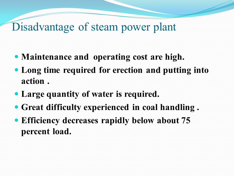 Disadvantage of steam power plant Maintenance and operating cost are high. Long time required for erection and putting into action. Large quantity of