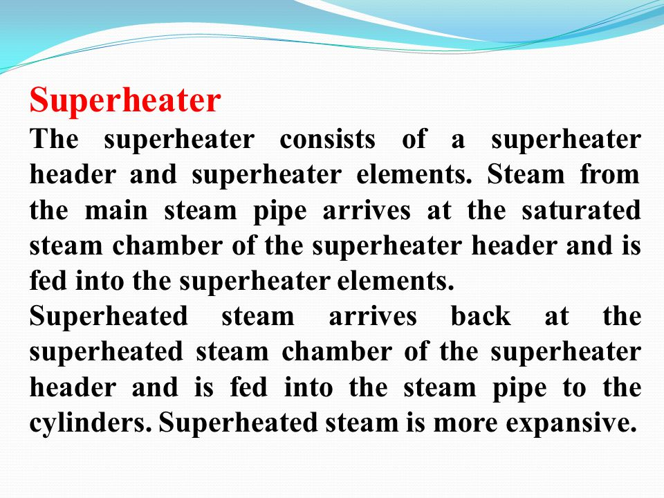 Superheater The superheater consists of a superheater header and superheater elements. Steam from the main steam pipe arrives at the saturated steam c