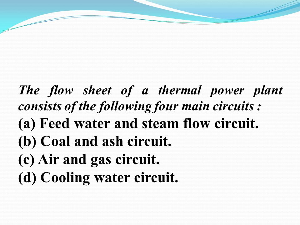 The flow sheet of a thermal power plant consists of the following four main circuits : (a) Feed water and steam flow circuit. (b) Coal and ash circuit