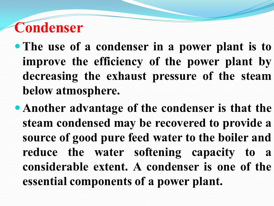 Condenser The use of a condenser in a power plant is to improve the efficiency of the power plant by decreasing the exhaust pressure of the steam belo