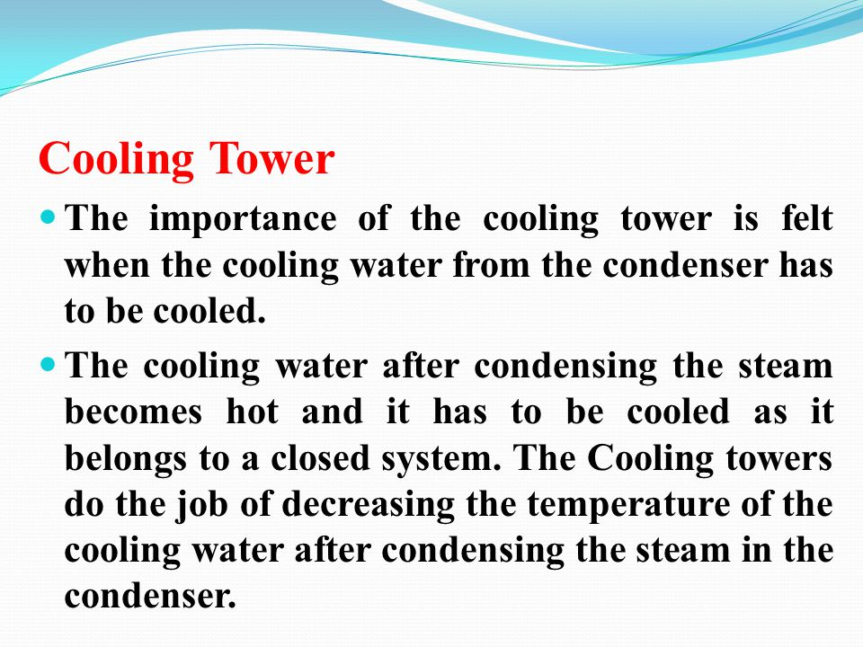 Cooling Tower The importance of the cooling tower is felt when the cooling water from the condenser has to be cooled. The cooling water after condensi