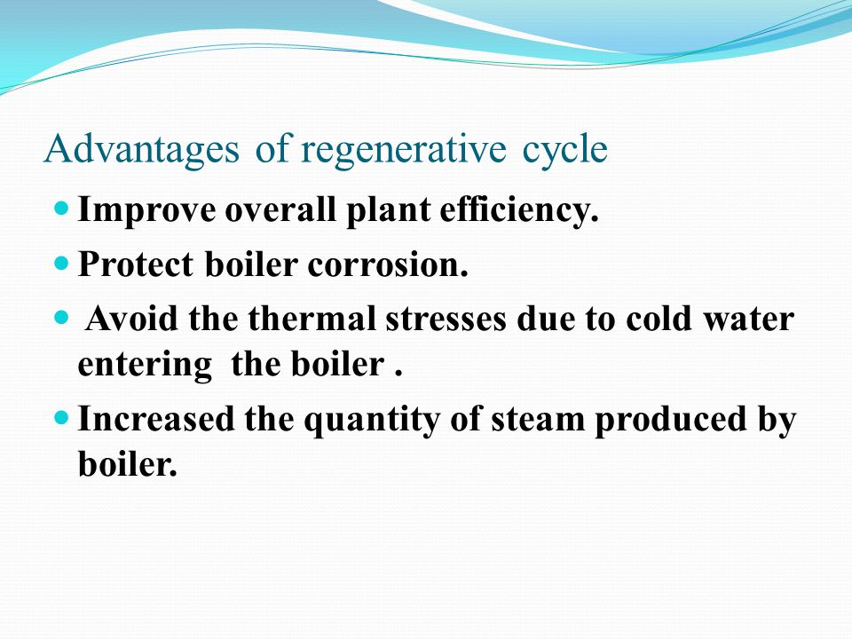 Advantages of regenerative cycle Improve overall plant efficiency. Protect boiler corrosion. Avoid the thermal stresses due to cold water entering the