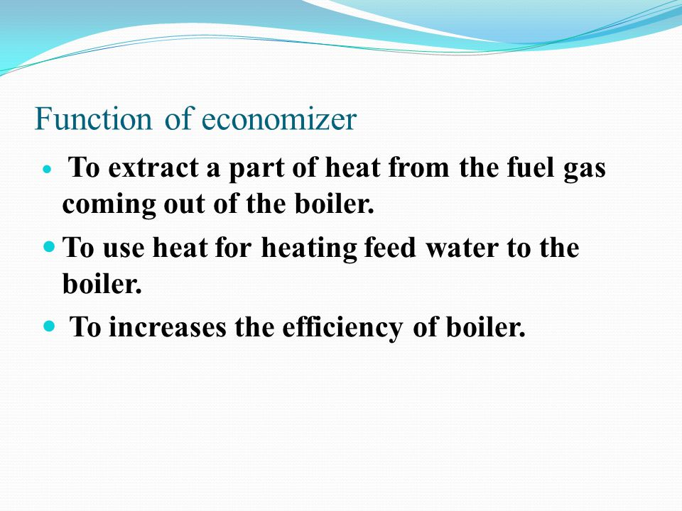 Function of economizer To extract a part of heat from the fuel gas coming out of the boiler. To use heat for heating feed water to the boiler. To incr