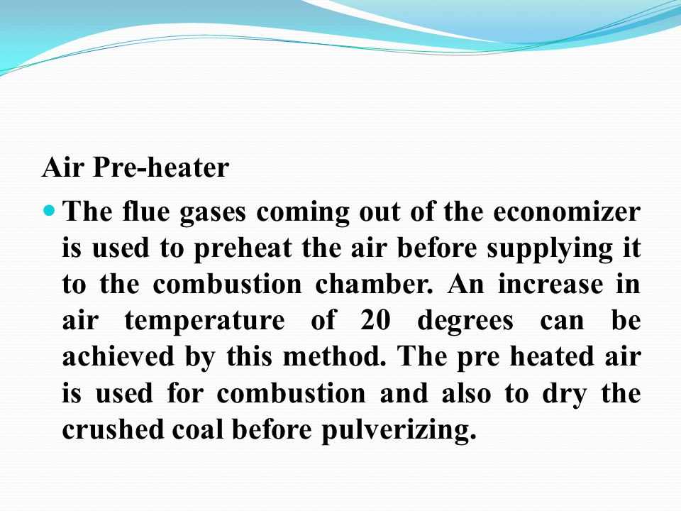 Air Pre-heater The flue gases coming out of the economizer is used to preheat the air before supplying it to the combustion chamber. An increase in ai
