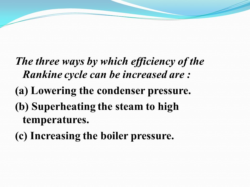 The three ways by which efficiency of the Rankine cycle can be increased are : (a) Lowering the condenser pressure. (b) Superheating the steam to high