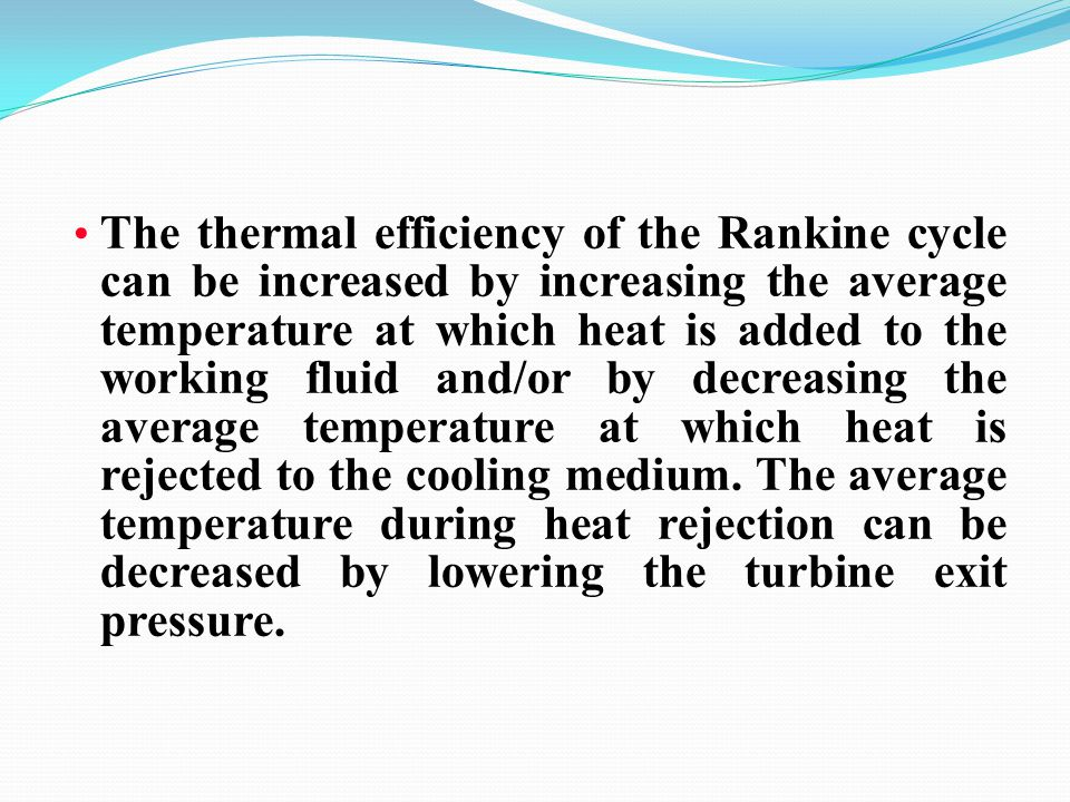 The thermal efficiency of the Rankine cycle can be increased by increasing the average temperature at which heat is added to the working fluid and/or