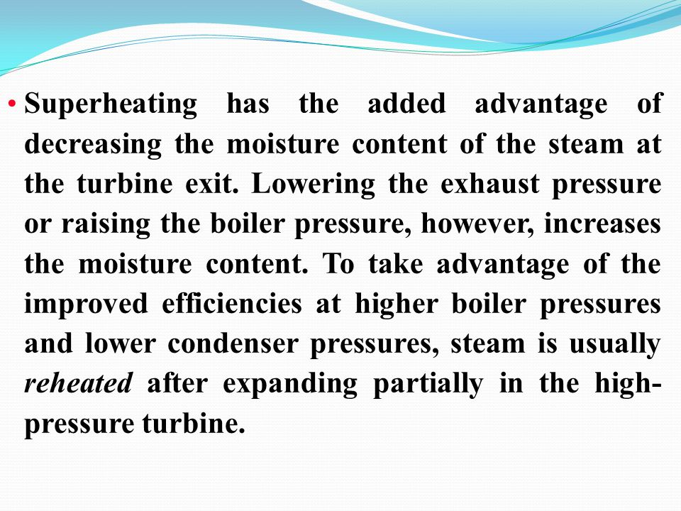 Superheating has the added advantage of decreasing the moisture content of the steam at the turbine exit. Lowering the exhaust pressure or raising the