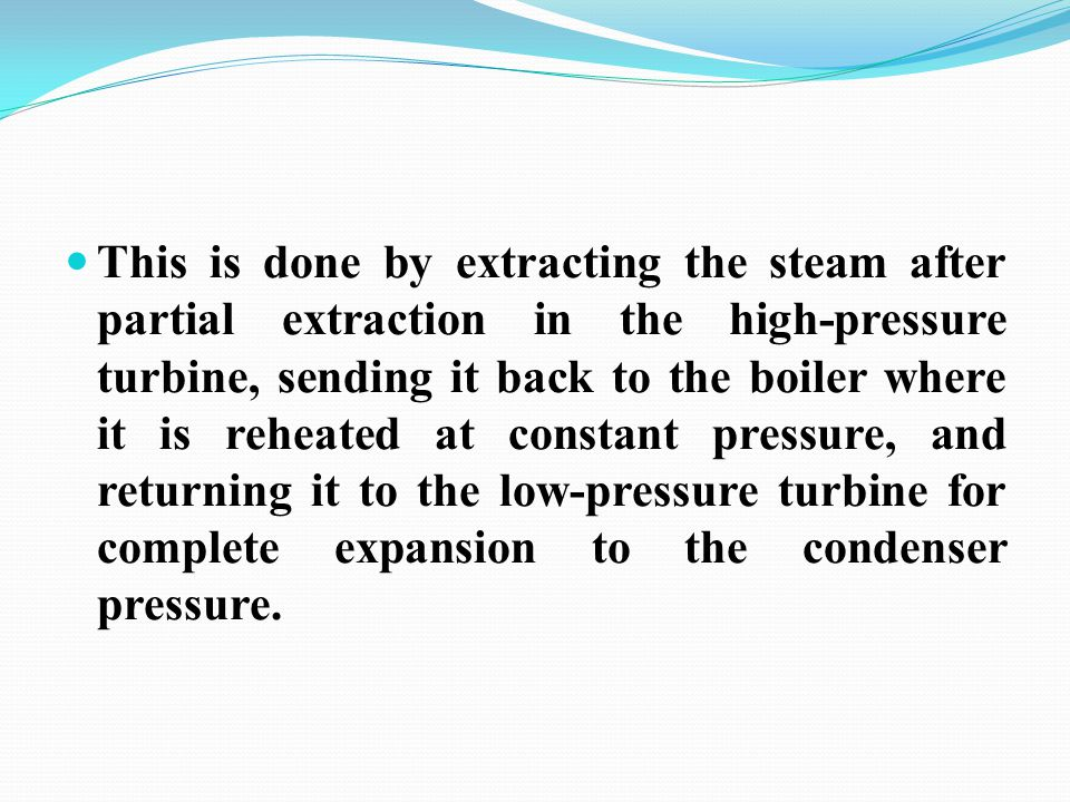 This is done by extracting the steam after partial extraction in the high-pressure turbine, sending it back to the boiler where it is reheated at cons