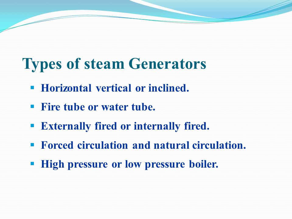 Types of Boilers 1.Fire Tube Boiler 2.Water Tube Boiler 3.Packaged Boiler 4.Fluidized Bed (FBC) Boiler 5.Stoker Fired Boiler 6.Pulverized Fuel Boiler 7.Waste Heat Boiler 8.Thermic Fluid Heater (not a boiler!) What Type of Boilers Are There?