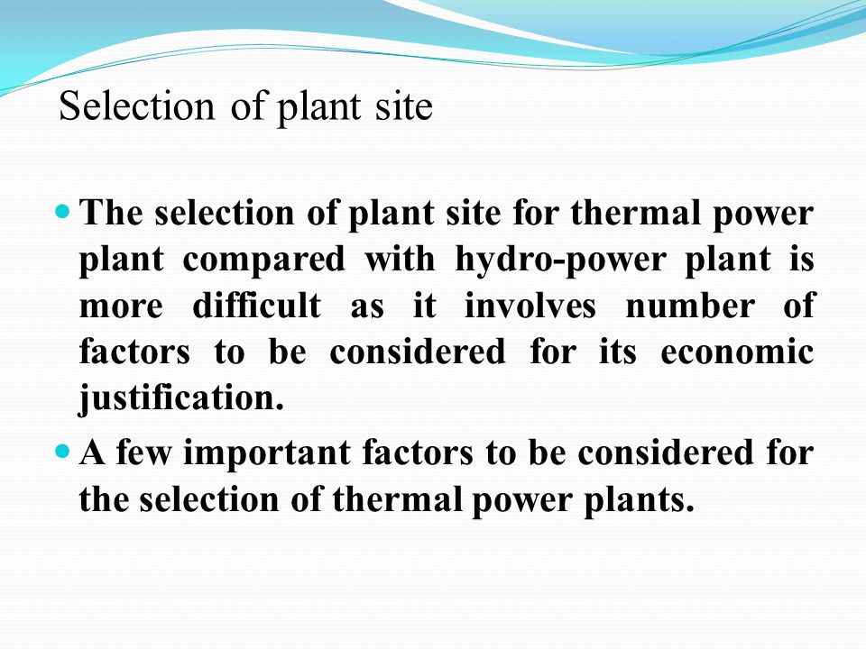 Selection of plant site The selection of plant site for thermal power plant compared with hydro-power plant is more difficult as it involves number of