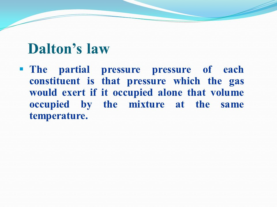 Daltons law The partial pressure pressure of each constituent is that pressure which the gas would exert if it occupied alone that volume occupied by