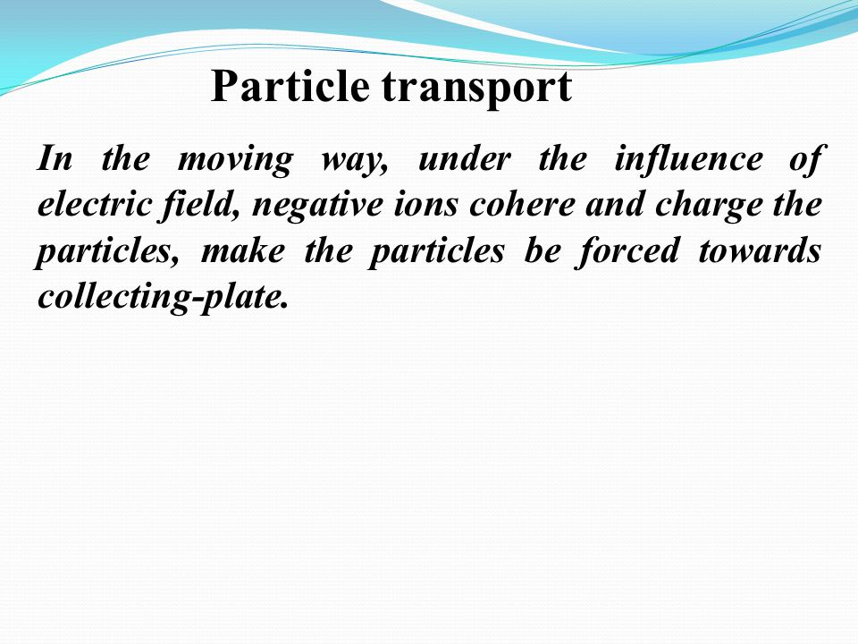 Particle transport In the moving way, under the influence of electric field, negative ions cohere and charge the particles, make the particles be forc