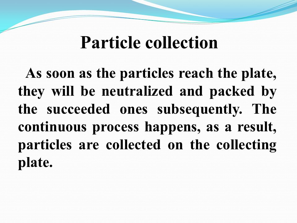 Particle collection As soon as the particles reach the plate, they will be neutralized and packed by the succeeded ones subsequently. The continuous p