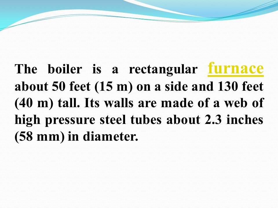 The boiler is a rectangular furnace about 50 feet (15 m) on a side and 130 feet (40 m) tall. Its walls are made of a web of high pressure steel tubes