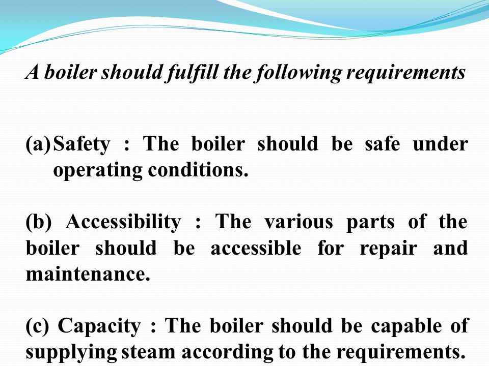 A boiler should fulfill the following requirements (a)Safety : The boiler should be safe under operating conditions. (b) Accessibility : The various p