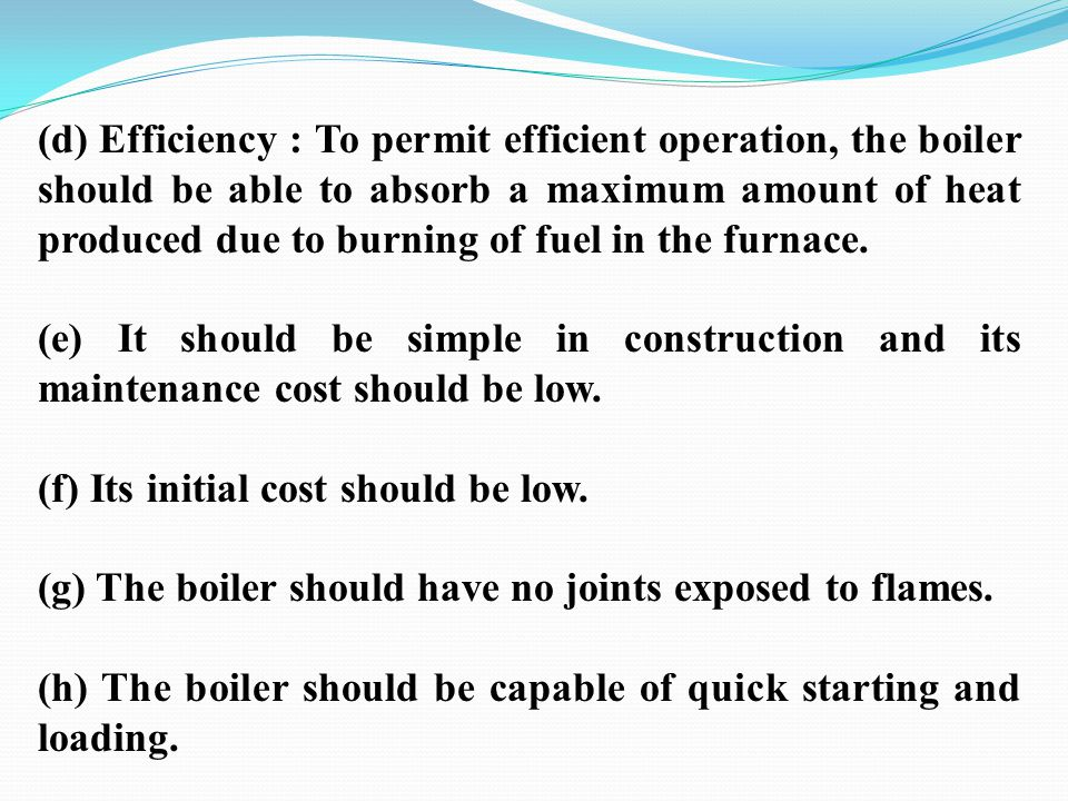 (d) Efficiency : To permit efficient operation, the boiler should be able to absorb a maximum amount of heat produced due to burning of fuel in the fu