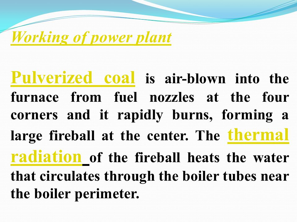 Working of power plant Pulverized coal Pulverized coal is air-blown into the furnace from fuel nozzles at the four corners and it rapidly burns, formi