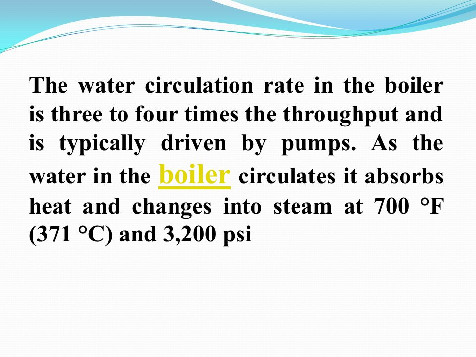 The water circulation rate in the boiler is three to four times the throughput and is typically driven by pumps. As the water in the boiler circulates