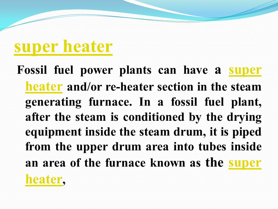 super heater Fossil fuel power plants can have a super heater and/or re-heater section in the steam generating furnace. In a fossil fuel plant, after
